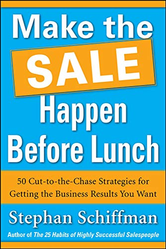 Make the Sale Happen Before Lunch: 50 Cut-to-the-Chase Strategies for Getting the Business Results You Want (PAPERBACK) (0071788689) by Stephan Schiffman