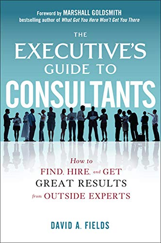 9780071801928: The Executive's Guide to Consultants: How to Find, Hire and Get Great Results from Outside Experts