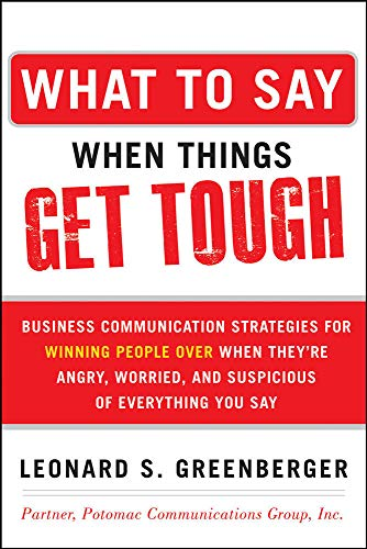 9780071806435: What to Say When Things Get Tough: Business Communication Strategies for Winning People Over When They're Angry, Worried and Suspicious of Everything You Say