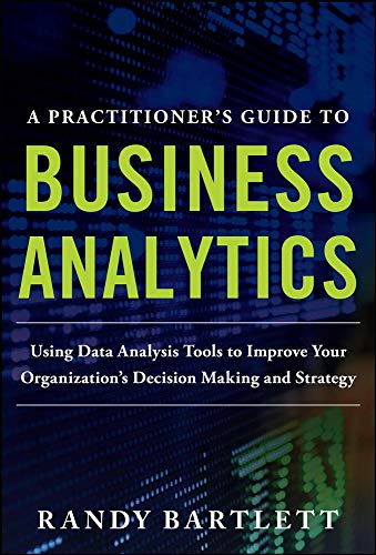 9780071807593: A PRACTITIONER'S GUIDE TO BUSINESS ANALYTICS: Using Data Analysis Tools to Improve Your Organization's Decision Making and Strategy