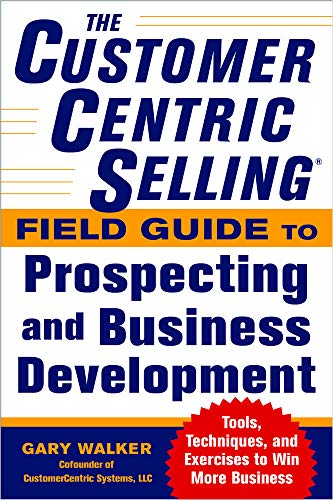 9780071808057: The CustomerCentric Selling® Field Guide to Prospecting and Business Development: Techniques, Tools, and Exercises to Win More Business