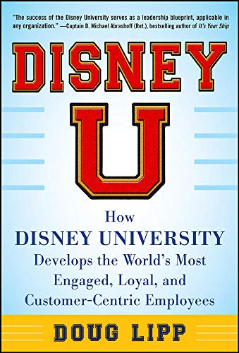 9780071808071: Disney U: How Disney University Develops the World's Most Engaged, Loyal, and Customer-Centric Employees