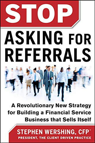 9780071808194: Stop Asking for Referrals: A Revolutionary New Strategy for Building a Financial Service Business that Sells Itself (Business Books)