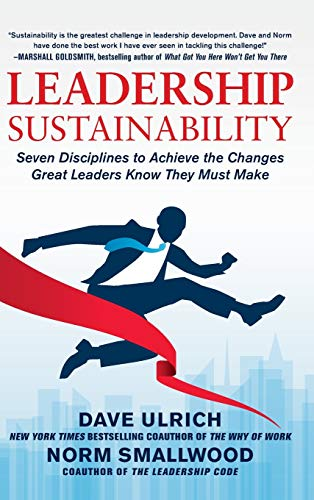 Leadership Sustainability: Seven Disciplines to Achieve the Changes Great Leaders Know They Must ...