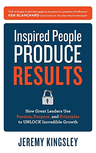 9780071809115: Inspired People Produce Results: How Great Leaders Use Passion, Purpose and Principles to Unlock Incredible Growth (Business Books)