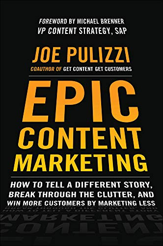 9780071819893: Epic Content Marketing: How to Tell a Different Story, Break through the Clutter, and Win More Customers by Marketing Less (Business Books)