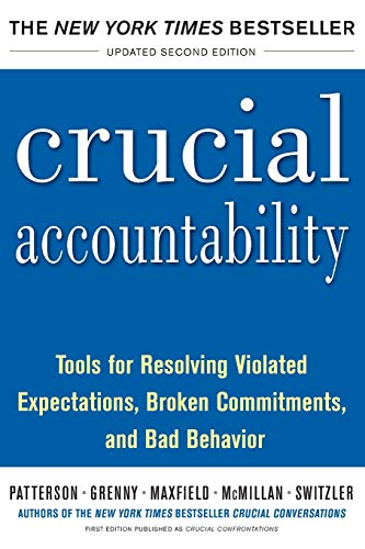 Crucial Accountability: Tools for Resolving Violated Expectations, Broken Commitments, and Bad Be...