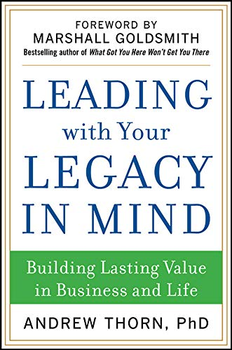 9780071829847: Leading with Your Legacy in Mind: Building Lasting Value in Business and Life (Business Books)