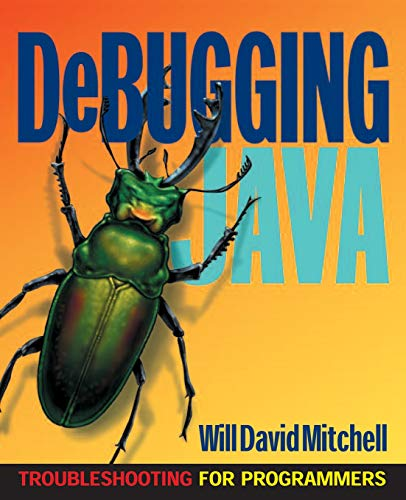 Debugging Java: Troubleshooting for Programmers: Will D. Mitchell,
