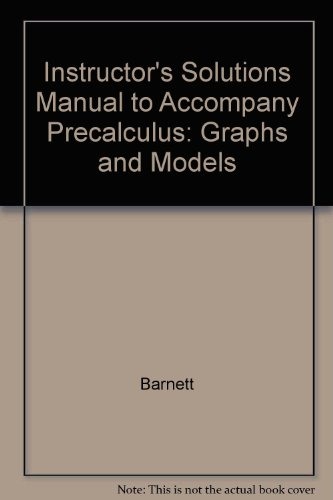 Instructor's Solutions Manual to Accompany Precalculus: Graphs and Models (9780072859072) by Barnett