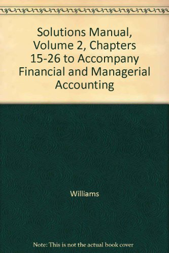 Solutions Manual, Volume 2, Chapters 15-26 to Accompany Financial and Managerial Accounting (0072922273) by Williams