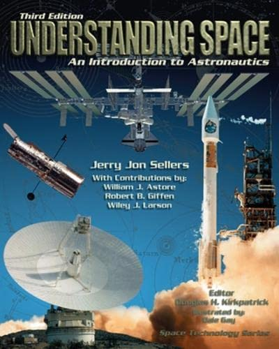 Understanding Space: An Introduction to Astronautics, 3rd: Jerry Jon Sellers,