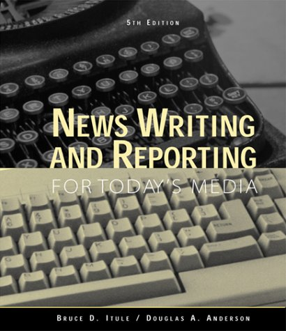 News Writing and Reporting for Today's Media, Fifth Edition: Bruce D. Itule; Douglas A. ...