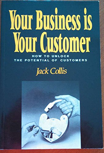 9780074529126: Your Business is Your Customer: How to Unlock the Potential of Customers