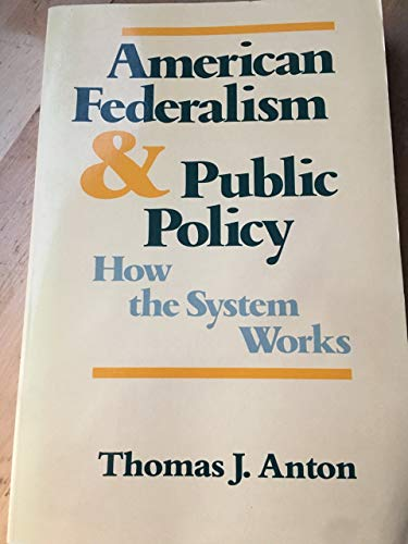 American Federalism and Public Policy : How the System Works: Anton, Thomas J.