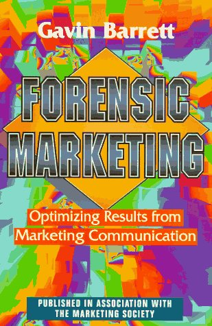 Forensic Marketing: Optimizing Results from Marketing Communication : The Essential Guide (...