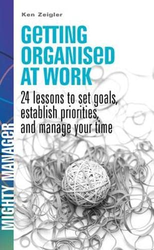 9780077119119: Getting Organised at Work: 24 Lessons to Set Goals, Establish Priorities and Manage Your Time (Mighty Manager)