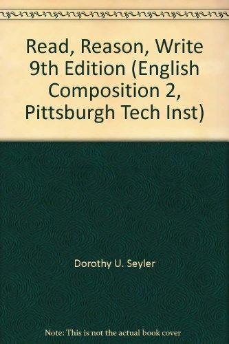 Read, Reason, Write 9th Edition (English Composition 2, Pittsburgh Tech Inst): Dorothy U. Seyler