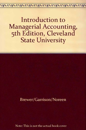 Introduction to Managerial Accounting, 5th Edition, Cleveland: Brewer/Garrison/Noreen