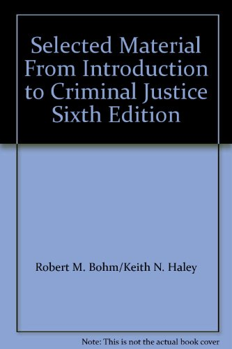 Selected Material From Introduction to Criminal Justice Sixth Edition: Haley, Robert M. Bohm/Keith ...