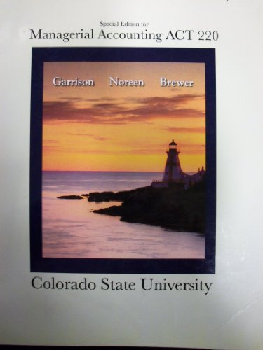 Managerial Accounting ACT 220 (Colorado State University): Garrison, Ray H.; Noreen, Eric W.; ...