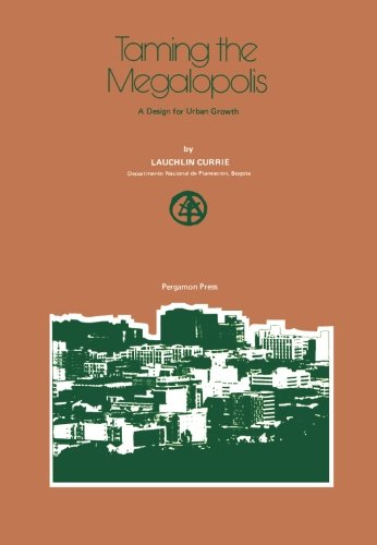 Taming the Megalopolis: A Design for Urban Growth: Currie, Lauchlin