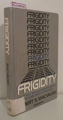 Frigidity: What You Should Know About its Cure with Hypnosis: Gilbert S. MacVaugh