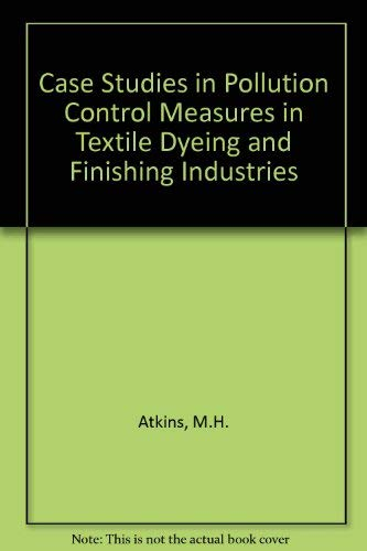 Case Studies in Pollution Control Measures in Textile Dyeing and Finishing Industries: Atkins, M.H....