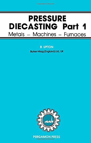 Pressure Diecasting : Part 1, Metals-Machines-Furnaces: Upton, B.