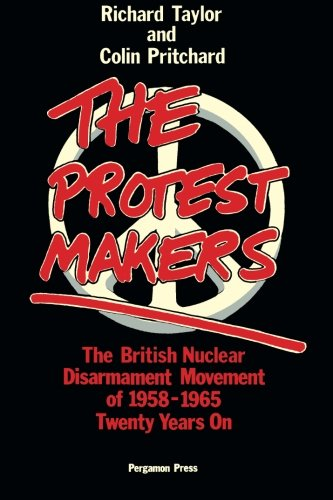 9780080279404: The Protest Makers: The British Nuclear Disarmament Movement of 1958-1965, Twenty Years On: British Nuclear Disarmament Movement of 1958-65, Twenty Years on