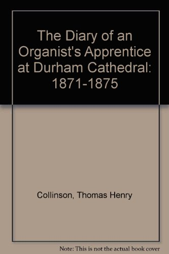 The Diary of an Organist's Apprentice at Durham Cathedral: 1871-1875: Thomas Henry Collinson