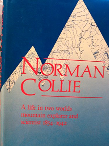 Norman Collie: A Life in Two Worlds. Mountain Explorer and Scientist, 1859-1942.: Christine Mill.