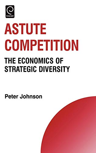 9780080453217: Astute Competition: The Economics of Strategic Diversity (Technology, Innovation, Entrepreneurship and Competitive Strategy) (Technology, Innovation, ... Entrepreneurship and Competitive Strategy)