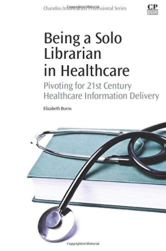9780081001226: Being a Solo Librarian in Healthcare: Pivoting for 21st Century Healthcare Information Delivery