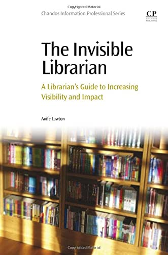9780081001714: The Invisible Librarian: A Librarian's Guide to Increasing Visibility and Impact