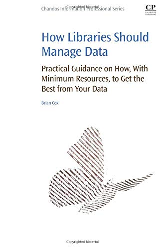 9780081006634: How Libraries Should Manage Data: Practical Guidance On How With Minimum Resources to Get the Best From Your Data