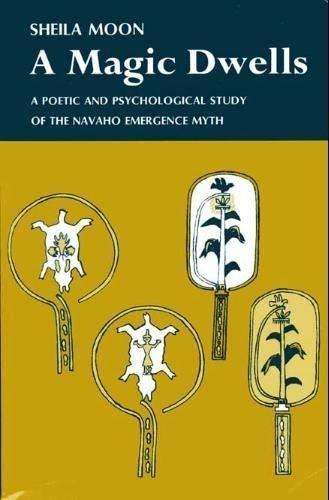 A MAGIC DWELLS: A Poetic and Psychological Study of the Navaho Emergence Myth: Moon, Sheila