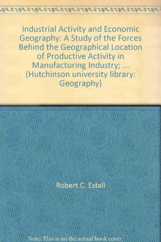 9780091173104: Industrial Activity and Economic Geography: A Study of the Forces Behind the Geographical Location of Productive Activity in Manufacturing Industry; ... (Hutchinson university library: Geography)