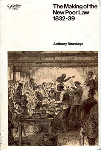 The Making of the New Poor Law: The Politics of Inquiry, Enactment and Implementation, 1832-39: ...