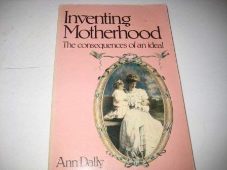 9780091472412: Inventing Motherhood: The Consequences Of An Ideal