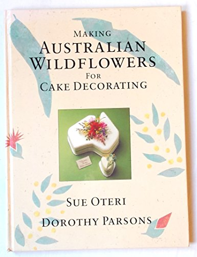 9780091694807: Making Australian Wild Flowers for Cake Decoration