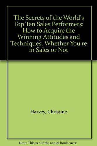 9780091740160: The Secrets of the World's Top Ten Sales Performers: How to Acquire the Winning Attitudes and Techniques, Whether You're in Sales or Not