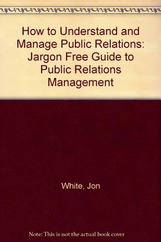 9780091747671: How to Understand and Manage Public Relations: Jargon Free Guide to Public Relations Management