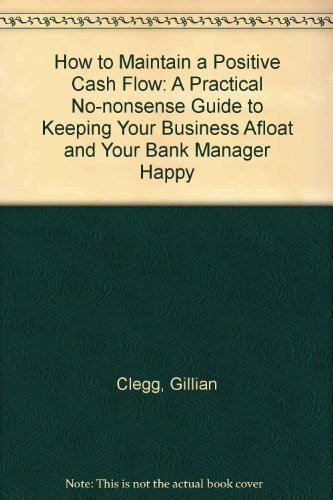 9780091748487: How to Maintain a Positive Cash Flow: A Practical No-nonsense Guide to Keeping Your Business Afloat and Your Bank Manager Happy