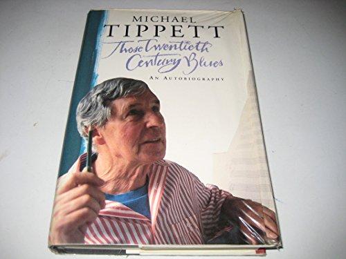 Those Twentieth Century Blues: An Autobiography: Michael Tippett