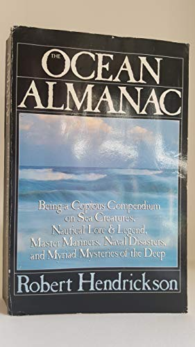 The Ocean Almanac - Being a Copious Compendium on Sea Creatures, Nautical Lore & Legend, Master Mariners, Naval Disasters, and Myriad Mysteries of the Deep (0091773555) by Robert Hendrickson