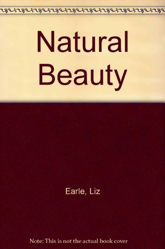 9780091777555: Liz Earle's Natural Beauty: A Practical Step-By-Step Guide to Making Lotions, Balms, Tonics and Oils