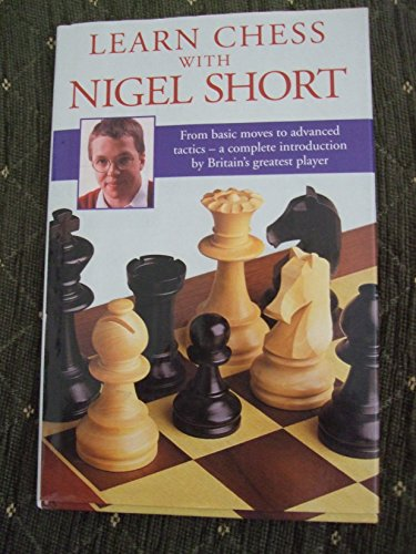 9780091783204: Learn Chess with Nigel Short: From Basic Moves to Advance Tactics - A Complete Introduction by Britain's Greatest Player