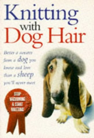 9780091791834: Knitting with dog hair : a woof-to-warp guide to making hats, sweaters, mittens, and much more