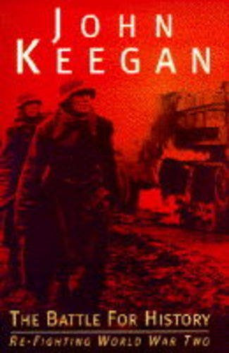 The Battle for History: Re-fighting World War: Keegan, John